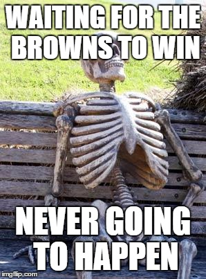 Waiting Skeleton Meme | WAITING FOR THE BROWNS TO WIN NEVER GOING TO HAPPEN | image tagged in memes,waiting skeleton | made w/ Imgflip meme maker