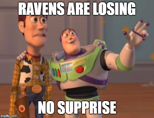 X, X Everywhere | RAVENS ARE LOSING NO SUPPRISE | image tagged in memes,x,x everywhere,x x everywhere | made w/ Imgflip meme maker