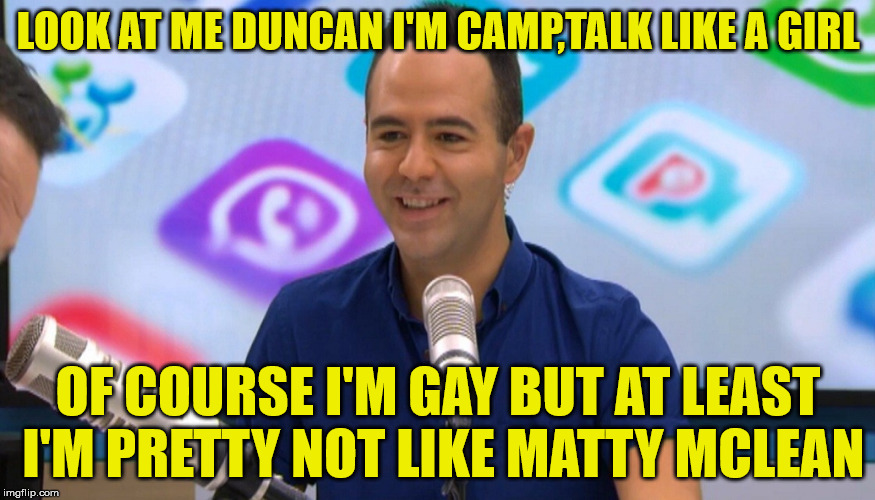 matty mclean | LOOK AT ME DUNCAN I'M CAMP,TALK LIKE A GIRL OF COURSE I'M GAY BUT AT LEAST I'M PRETTY NOT LIKE MATTY MCLEAN | image tagged in closeted gay,gay guy,tv | made w/ Imgflip meme maker