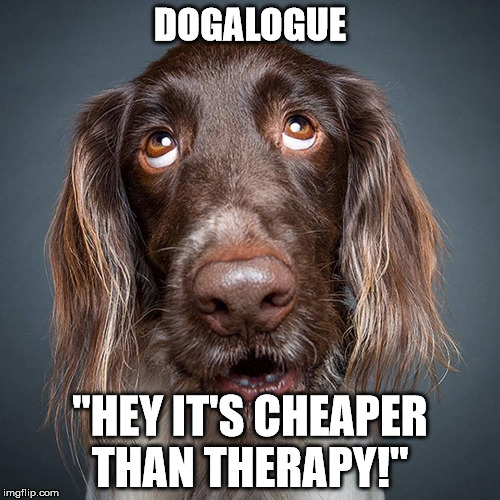 "DOGALOGUE ""HEY IT'S CHEAPER THAN THERAPY!"" 