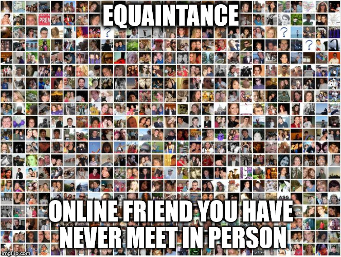 EQUAINTANCE ONLINE FRIEND YOU HAVE NEVER MEET IN PERSON | image tagged in equaintance | made w/ Imgflip meme maker