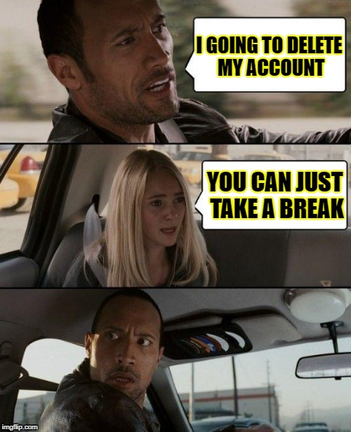 The Rock Driving Meme | I GOING TO DELETE MY ACCOUNT YOU CAN JUST TAKE A BREAK | image tagged in memes,the rock driving | made w/ Imgflip meme maker