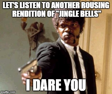 "Made on November 19th | LET'S LISTEN TO ANOTHER ROUSING RENDITION OF ""JINGLE BELLS"" I DARE YOU 