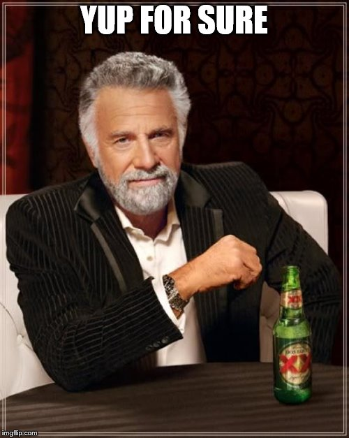 The Most Interesting Man In The World Meme | YUP FOR SURE | image tagged in memes,the most interesting man in the world | made w/ Imgflip meme maker