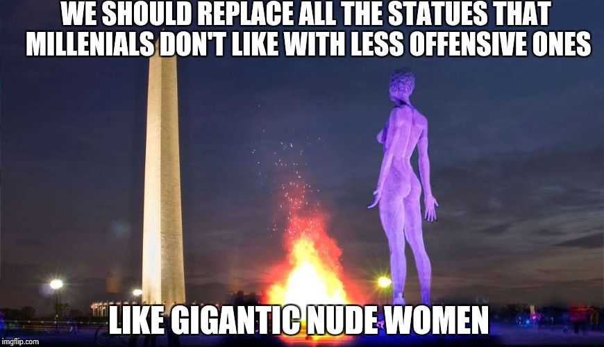 You can't win either way | WE SHOULD REPLACE ALL THE STATUES THAT MILLENIALS DON'T LIKE WITH LESS OFFENSIVE ONES LIKE GIGANTIC NUDE WOMEN | image tagged in nude,nsfw,statues,millennials,take it easy | made w/ Imgflip meme maker
