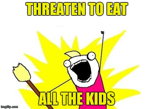 X All The Y Meme | THREATEN TO EAT ALL THE KIDS | image tagged in memes,x all the y | made w/ Imgflip meme maker