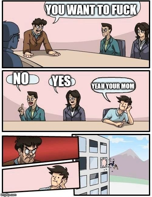 Boardroom Meeting Suggestion Meme | YOU WANT TO F**K NO YES YEAH YOUR MOM | image tagged in memes,boardroom meeting suggestion | made w/ Imgflip meme maker
