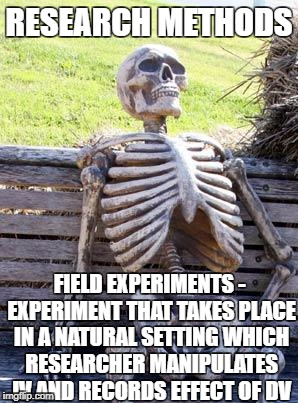Waiting Skeleton Meme | RESEARCH METHODS FIELD EXPERIMENTS - EXPERIMENT THAT TAKES PLACE IN A NATURAL SETTING WHICH RESEARCHER MANIPULATES IV AND RECORDS EFFECT OF  | image tagged in memes,waiting skeleton | made w/ Imgflip meme maker