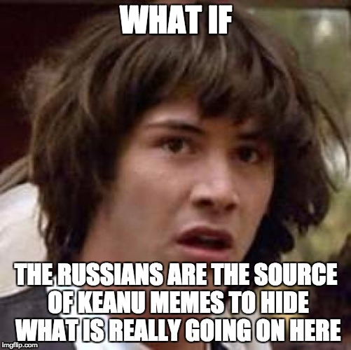 Conspiracy Keanu Meme | WHAT IF THE RUSSIANS ARE THE SOURCE OF KEANU MEMES TO HIDE WHAT IS REALLY GOING ON HERE | image tagged in memes,conspiracy keanu | made w/ Imgflip meme maker