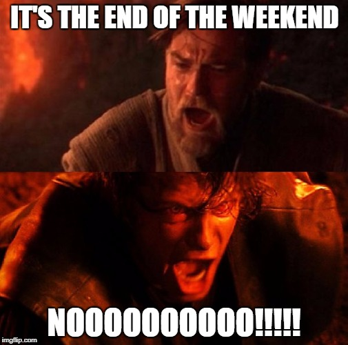 anakin and obi wan | IT'S THE END OF THE WEEKEND NOOOOOOOOOO!!!!! | image tagged in anakin and obi wan | made w/ Imgflip meme maker
