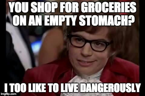 I Too Like To Live Dangerously Meme | YOU SHOP FOR GROCERIES ON AN EMPTY STOMACH? I TOO LIKE TO LIVE DANGEROUSLY | image tagged in memes,i too like to live dangerously | made w/ Imgflip meme maker