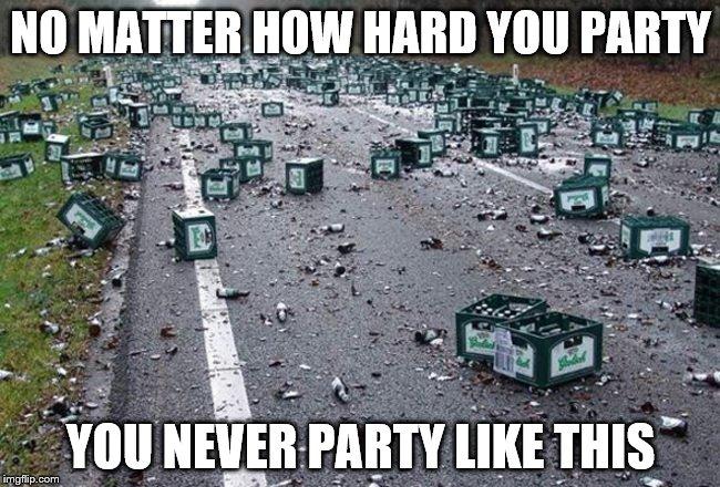 NO MATTER HOW HARD YOU PARTY YOU NEVER PARTY LIKE THIS | image tagged in party time | made w/ Imgflip meme maker