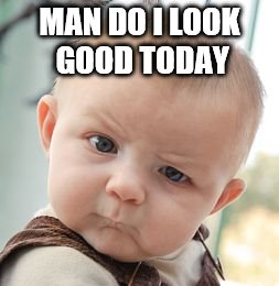 Skeptical Baby Meme | MAN DO I LOOK GOOD TODAY | image tagged in memes,skeptical baby | made w/ Imgflip meme maker