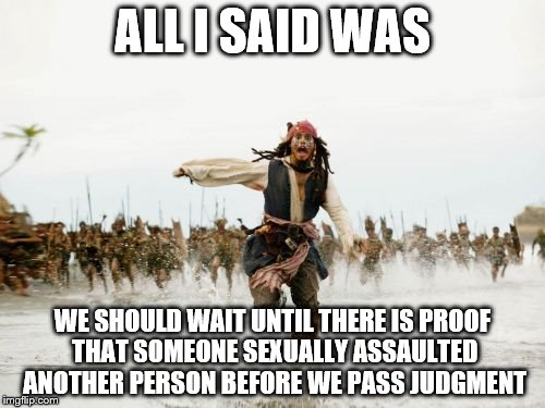 Guilty before proven innocent. | ALL I SAID WAS WE SHOULD WAIT UNTIL THERE IS PROOF THAT SOMEONE SEXUALLY ASSAULTED ANOTHER PERSON BEFORE WE PASS JUDGMENT | image tagged in memes,jack sparrow being chased | made w/ Imgflip meme maker