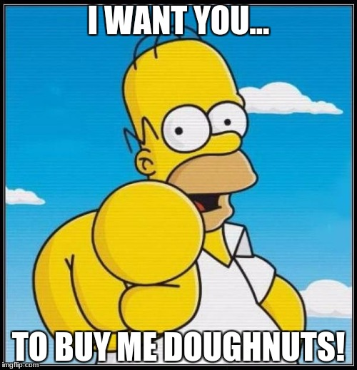 Homer Simpson Ultimate | I WANT YOU... TO BUY ME DOUGHNUTS! | image tagged in homer simpson ultimate | made w/ Imgflip meme maker