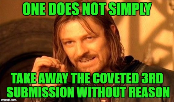 One Does Not Simply Meme | ONE DOES NOT SIMPLY TAKE AWAY THE COVETED 3RD SUBMISSION WITHOUT REASON | image tagged in memes,one does not simply | made w/ Imgflip meme maker