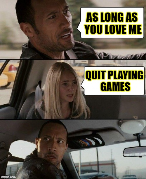 The Rock Driving Meme | AS LONG AS YOU LOVE ME QUIT PLAYING GAMES | image tagged in memes,the rock driving | made w/ Imgflip meme maker