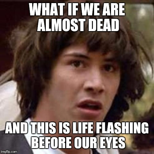 Oldie but goodie | WHAT IF WE ARE ALMOST DEAD AND THIS IS LIFE FLASHING BEFORE OUR EYES | image tagged in memes,conspiracy keanu | made w/ Imgflip meme maker
