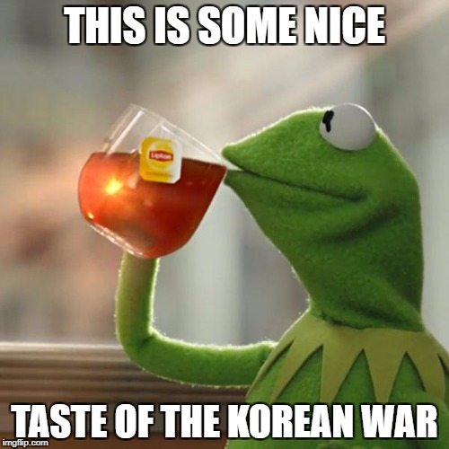 But Thats None Of My Business Meme | THIS IS SOME NICE TASTE OF THE KOREAN WAR | image tagged in memes,but thats none of my business,kermit the frog | made w/ Imgflip meme maker