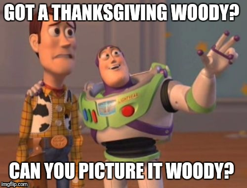 My holiday woody | GOT A THANKSGIVING WOODY? CAN YOU PICTURE IT WOODY? | image tagged in buzz and woody,boner,holidays,thanksgiving | made w/ Imgflip meme maker