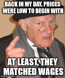 Back In My Day Meme | BACK IN MY DAY, PRICES WERE LOW TO BEGIN WITH AT LEAST, THEY MATCHED WAGES | image tagged in memes,back in my day | made w/ Imgflip meme maker