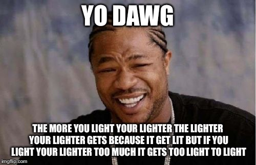 Yo Dawg Heard You Meme | YO DAWG THE MORE YOU LIGHT YOUR LIGHTER THE LIGHTER YOUR LIGHTER GETS BECAUSE IT GET LIT BUT IF YOU LIGHT YOUR LIGHTER TOO MUCH IT GETS TOO  | image tagged in memes,yo dawg heard you | made w/ Imgflip meme maker