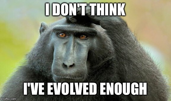 I DON'T THINK I'VE EVOLVED ENOUGH | made w/ Imgflip meme maker