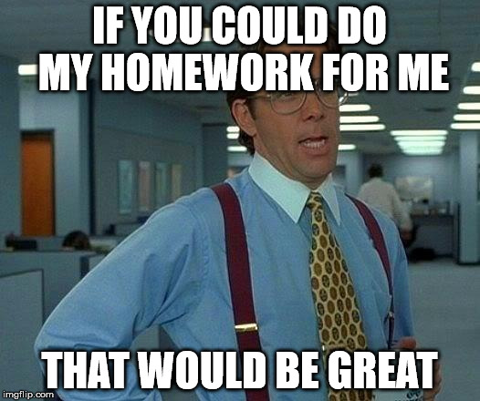 That Would Be Great Meme | IF YOU COULD DO MY HOMEWORK FOR ME THAT WOULD BE GREAT | image tagged in memes,that would be great | made w/ Imgflip meme maker
