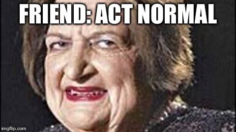 FRIEND: ACT NORMAL | image tagged in weird old lady | made w/ Imgflip meme maker