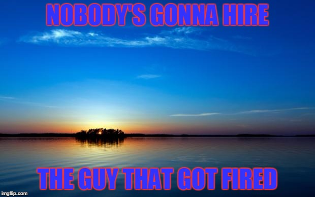 Inspirational Quote | NOBODY'S GONNA HIRE THE GUY THAT GOT FIRED | image tagged in inspirational quote | made w/ Imgflip meme maker