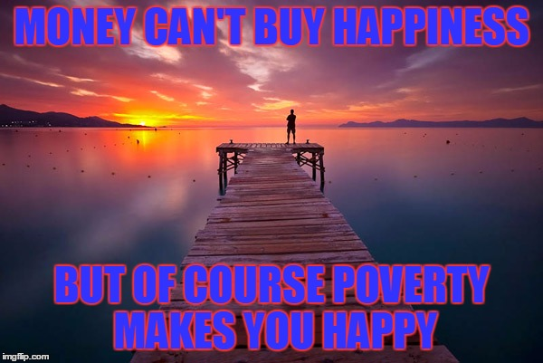 Realist Quote | MONEY CAN'T BUY HAPPINESS BUT OF COURSE POVERTY MAKES YOU HAPPY | image tagged in inspirational,realistic,dank,harambe 2020 | made w/ Imgflip meme maker