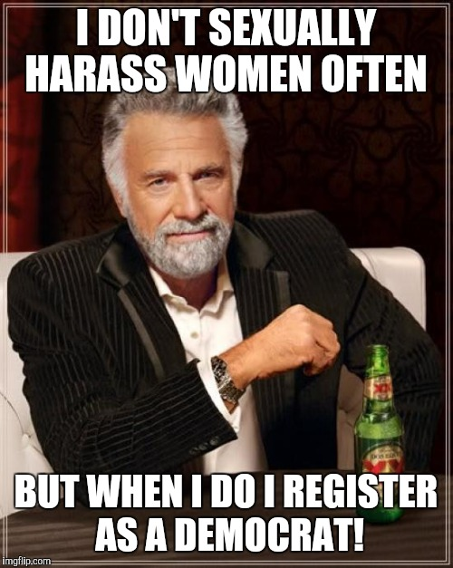 The Most Interesting Man In The World Meme | I DON'T SEXUALLY HARASS WOMEN OFTEN BUT WHEN I DO I REGISTER AS A DEMOCRAT! | image tagged in memes,the most interesting man in the world | made w/ Imgflip meme maker