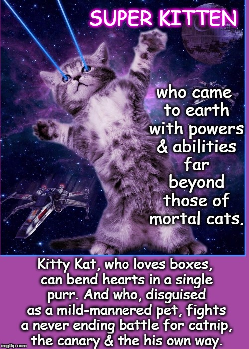 The Adventures of Super Kitten | who came to earth with powers & abilities far beyond those of mortal cats. Kitty Kat, who loves boxes, can bend hearts in a single purr. And | image tagged in super kitten,cat memes,funny cat memes,super cat,parody of superman,cat with x-ray eyes | made w/ Imgflip meme maker