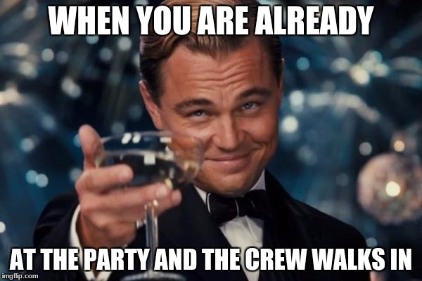 Leonardo Dicaprio Cheers Meme | WHEN YOU ARE ALREADY AT THE PARTY AND THE CREW WALKS IN | image tagged in memes,leonardo dicaprio cheers | made w/ Imgflip meme maker