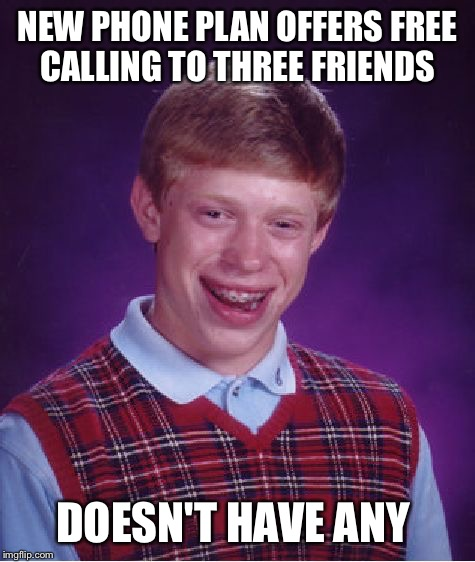 Bad Luck Brian | NEW PHONE PLAN OFFERS FREE CALLING TO THREE FRIENDS DOESN'T HAVE ANY | image tagged in memes,bad luck brian | made w/ Imgflip meme maker
