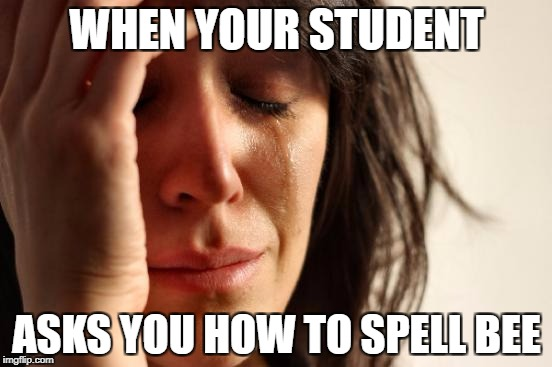 First World Problems Meme | WHEN YOUR STUDENT ASKS YOU HOW TO SPELL BEE | image tagged in memes,first world problems | made w/ Imgflip meme maker