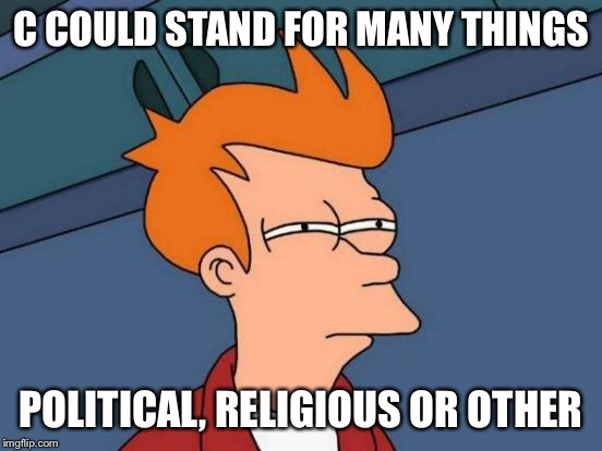 Futurama Fry Meme | C COULD STAND FOR MANY THINGS POLITICAL, RELIGIOUS OR OTHER | image tagged in memes,futurama fry | made w/ Imgflip meme maker
