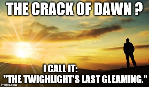 "Dawn | THE CRACK OF DAWN ? I CALL IT:                 ""THE TWIGHLIGHT'S LAST GLEAMING."" 