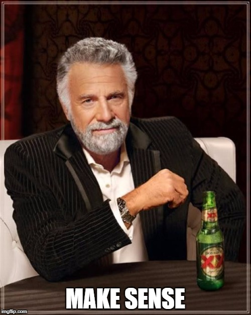 The Most Interesting Man In The World Meme | MAKE SENSE | image tagged in memes,the most interesting man in the world | made w/ Imgflip meme maker