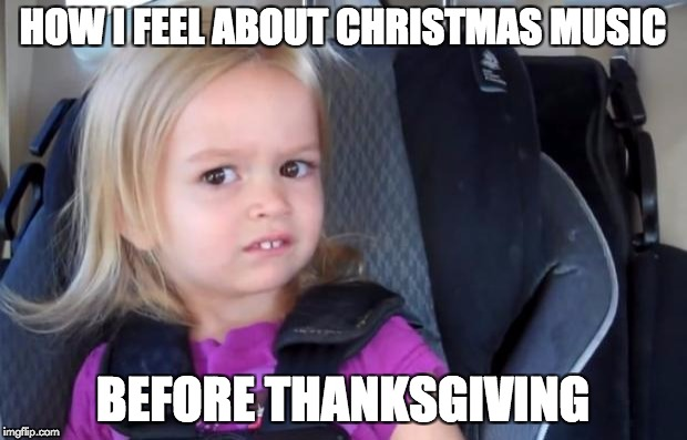 Side Eyeing Chloe | HOW I FEEL ABOUT CHRISTMAS MUSIC BEFORE THANKSGIVING | image tagged in side eyeing chloe,AdviceAnimals | made w/ Imgflip meme maker
