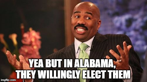 Steve Harvey Meme | YEA BUT IN ALABAMA, THEY WILLINGLY ELECT THEM | image tagged in memes,steve harvey | made w/ Imgflip meme maker