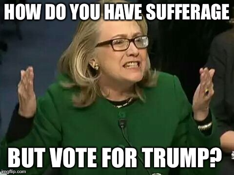 hillary what difference does it make | HOW DO YOU HAVE SUFFERAGE BUT VOTE FOR TRUMP? | image tagged in hillary what difference does it make | made w/ Imgflip meme maker