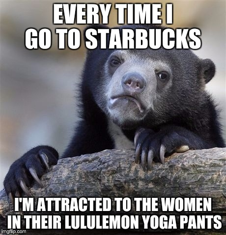 NSFW week; I make a lot of Starbucks memes because I work there :)  | EVERY TIME I GO TO STARBUCKS I'M ATTRACTED TO THE WOMEN IN THEIR LULULEMON YOGA PANTS | image tagged in memes,confession bear,nsfw | made w/ Imgflip meme maker