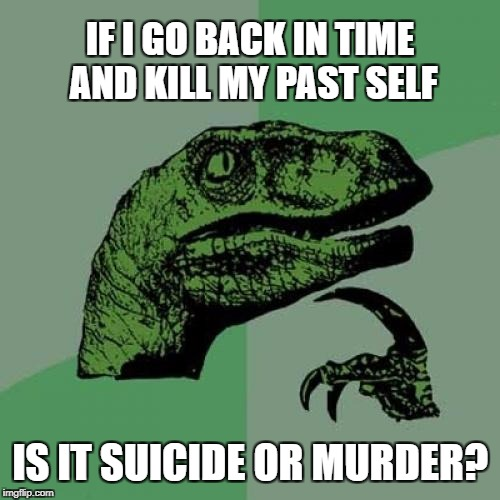 Philosoraptor Meme | IF I GO BACK IN TIME AND KILL MY PAST SELF IS IT SUICIDE OR MURDER? | image tagged in memes,philosoraptor | made w/ Imgflip meme maker