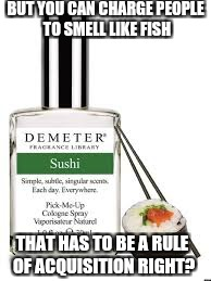 BUT YOU CAN CHARGE PEOPLE TO SMELL LIKE FISH THAT HAS TO BE A RULE OF ACQUISITION RIGHT? | made w/ Imgflip meme maker
