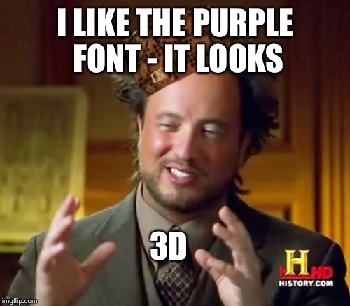 Ancient Aliens Meme | I LIKE THE PURPLE FONT - IT LOOKS 3D | image tagged in memes,ancient aliens,scumbag | made w/ Imgflip meme maker