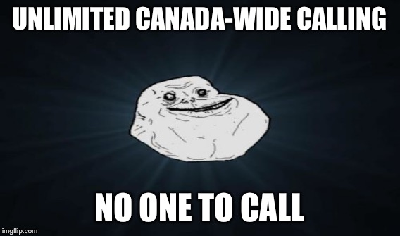UNLIMITED CANADA-WIDE CALLING NO ONE TO CALL | made w/ Imgflip meme maker