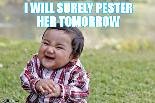 Evil Toddler Meme | I WILL SURELY PESTER HER TOMORROW | image tagged in memes,evil toddler | made w/ Imgflip meme maker