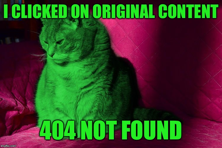 Cantankerous RayCat | I CLICKED ON ORIGINAL CONTENT 404 NOT FOUND | image tagged in cantankerous raycat | made w/ Imgflip meme maker