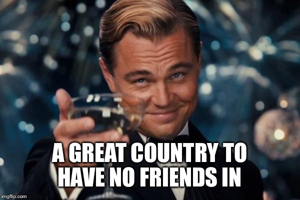 Leonardo Dicaprio Cheers Meme | A GREAT COUNTRY TO HAVE NO FRIENDS IN | image tagged in memes,leonardo dicaprio cheers | made w/ Imgflip meme maker